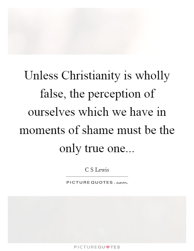 Unless Christianity is wholly false, the perception of ourselves which we have in moments of shame must be the only true one Picture Quote #1