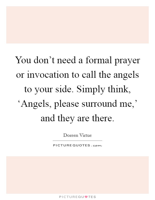 You don't need a formal prayer or invocation to call the angels to your side. Simply think, 'Angels, please surround me,' and they are there Picture Quote #1