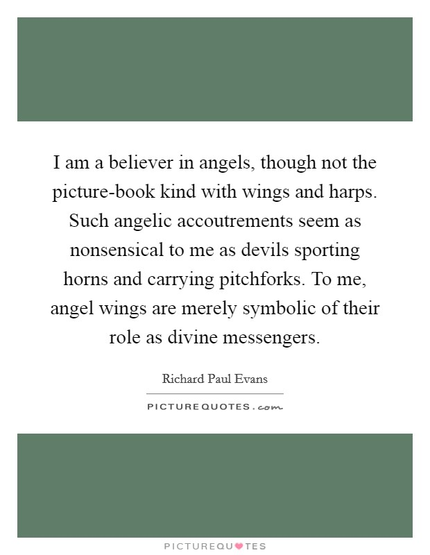 I am a believer in angels, though not the picture-book kind with wings and harps. Such angelic accoutrements seem as nonsensical to me as devils sporting horns and carrying pitchforks. To me, angel wings are merely symbolic of their role as divine messengers Picture Quote #1