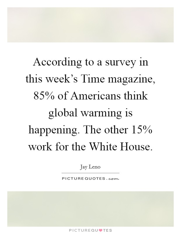According to a survey in this week's Time magazine, 85% of Americans think global warming is happening. The other 15% work for the White House Picture Quote #1