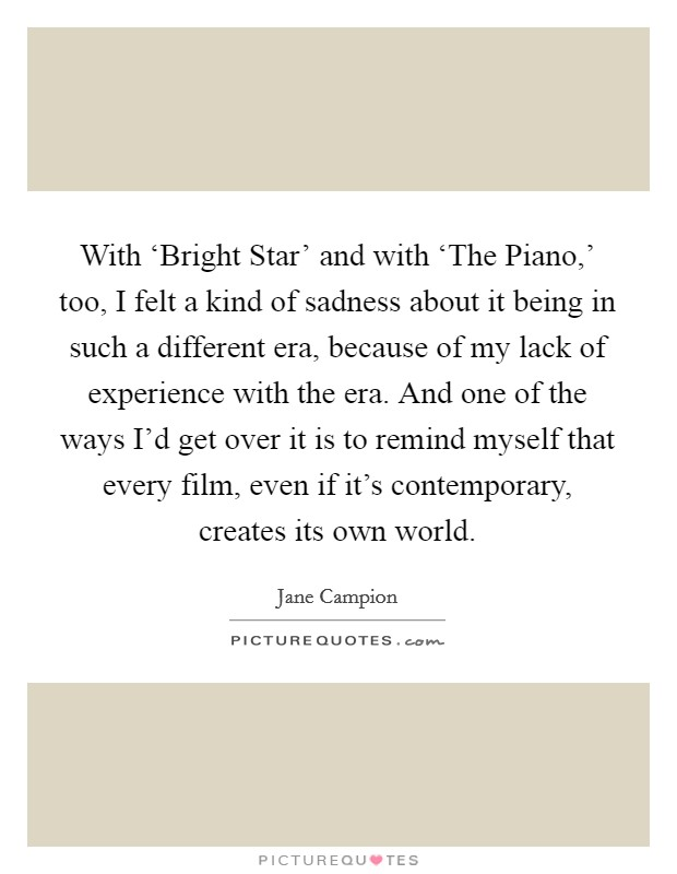 With 'Bright Star' and with 'The Piano,' too, I felt a kind of sadness about it being in such a different era, because of my lack of experience with the era. And one of the ways I'd get over it is to remind myself that every film, even if it's contemporary, creates its own world Picture Quote #1