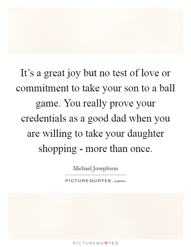 It's a great joy but no test of love or commitment to take your son to a ball game. You really prove your credentials as a good dad when you are willing to take your daughter shopping - more than once Picture Quote #1