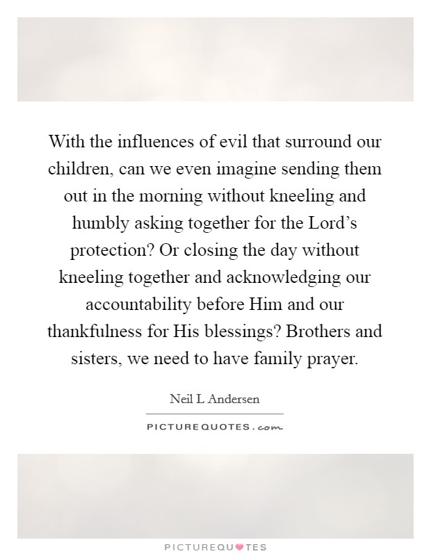 With the influences of evil that surround our children, can we even imagine sending them out in the morning without kneeling and humbly asking together for the Lord's protection? Or closing the day without kneeling together and acknowledging our accountability before Him and our thankfulness for His blessings? Brothers and sisters, we need to have family prayer Picture Quote #1