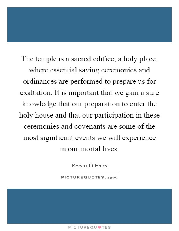 The temple is a sacred edifice, a holy place, where essential saving ceremonies and ordinances are performed to prepare us for exaltation. It is important that we gain a sure knowledge that our preparation to enter the holy house and that our participation in these ceremonies and covenants are some of the most significant events we will experience in our mortal lives Picture Quote #1