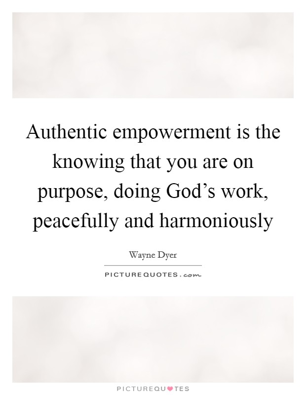 Authentic empowerment is the knowing that you are on purpose, doing God's work, peacefully and harmoniously Picture Quote #1