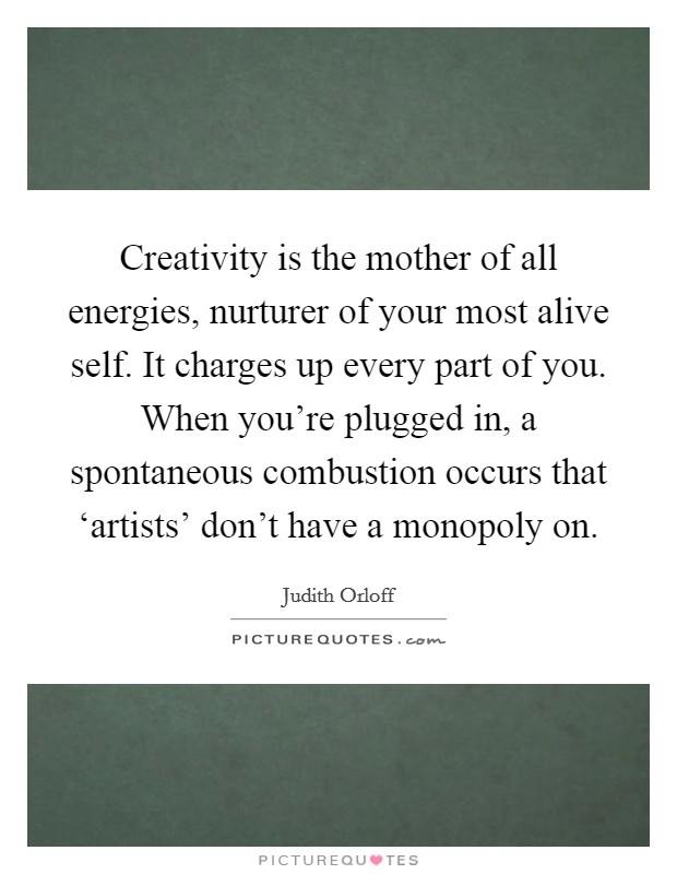 Creativity is the mother of all energies, nurturer of your most alive self. It charges up every part of you. When you're plugged in, a spontaneous combustion occurs that 'artists' don't have a monopoly on Picture Quote #1
