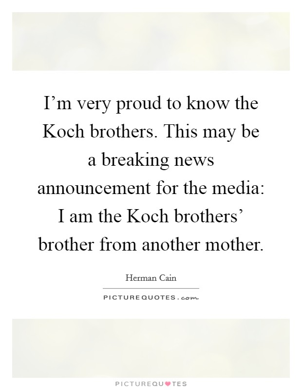 I'm very proud to know the Koch brothers. This may be a breaking news announcement for the media: I am the Koch brothers' brother from another mother Picture Quote #1