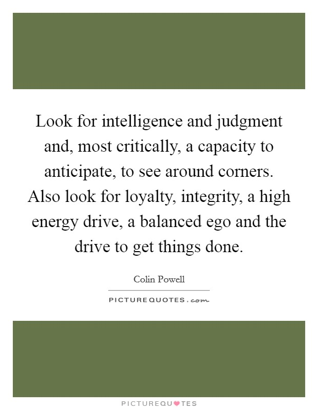 Look for intelligence and judgment and, most critically, a capacity to anticipate, to see around corners. Also look for loyalty, integrity, a high energy drive, a balanced ego and the drive to get things done Picture Quote #1