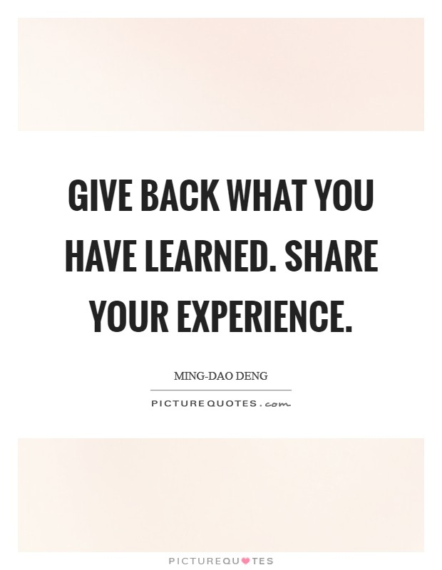 Give back what you have learned. Share your experience Picture Quote #1
