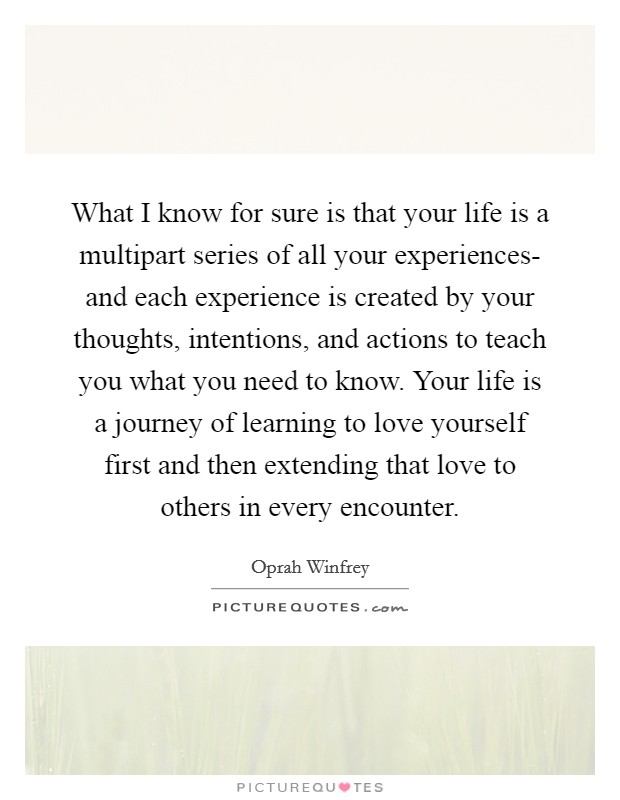 What I know for sure is that your life is a multipart series of all your experiences- and each experience is created by your thoughts, intentions, and actions to teach you what you need to know. Your life is a journey of learning to love yourself first and then extending that love to others in every encounter Picture Quote #1