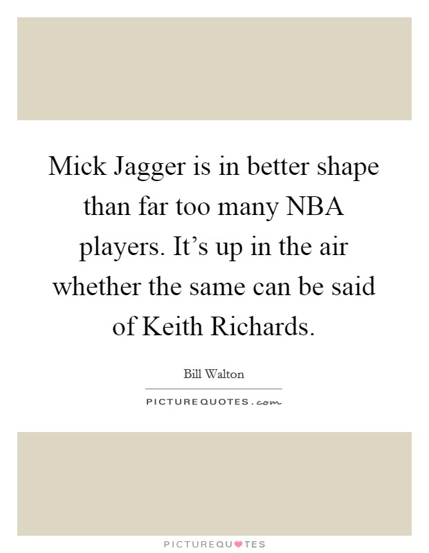 Mick Jagger is in better shape than far too many NBA players. It's up in the air whether the same can be said of Keith Richards Picture Quote #1