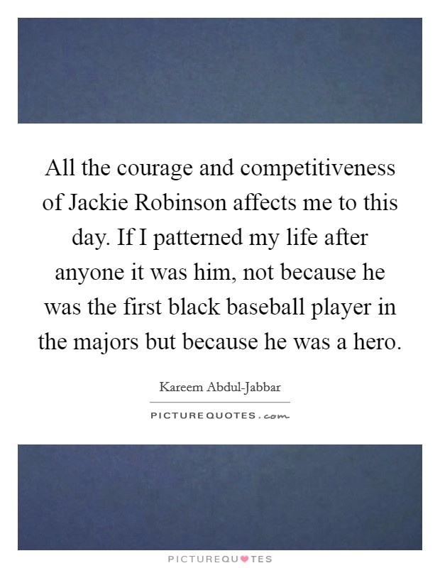 All the courage and competitiveness of Jackie Robinson affects me to this day. If I patterned my life after anyone it was him, not because he was the first black baseball player in the majors but because he was a hero Picture Quote #1