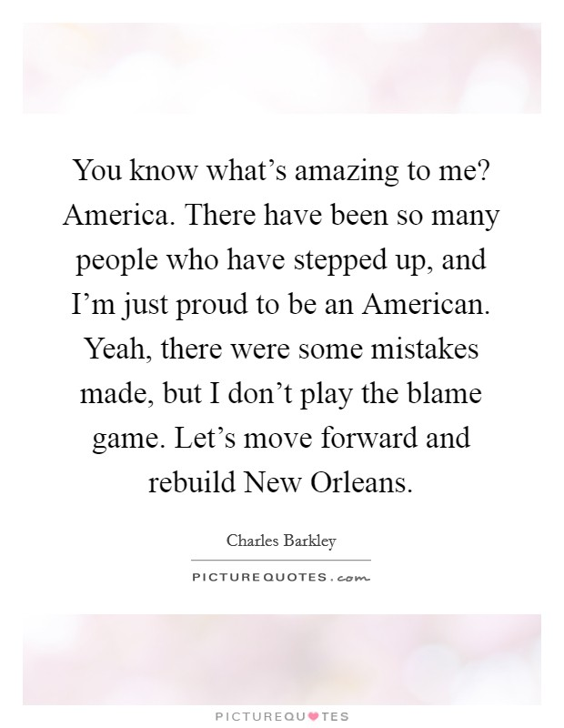 You know what's amazing to me? America. There have been so many people who have stepped up, and I'm just proud to be an American. Yeah, there were some mistakes made, but I don't play the blame game. Let's move forward and rebuild New Orleans Picture Quote #1