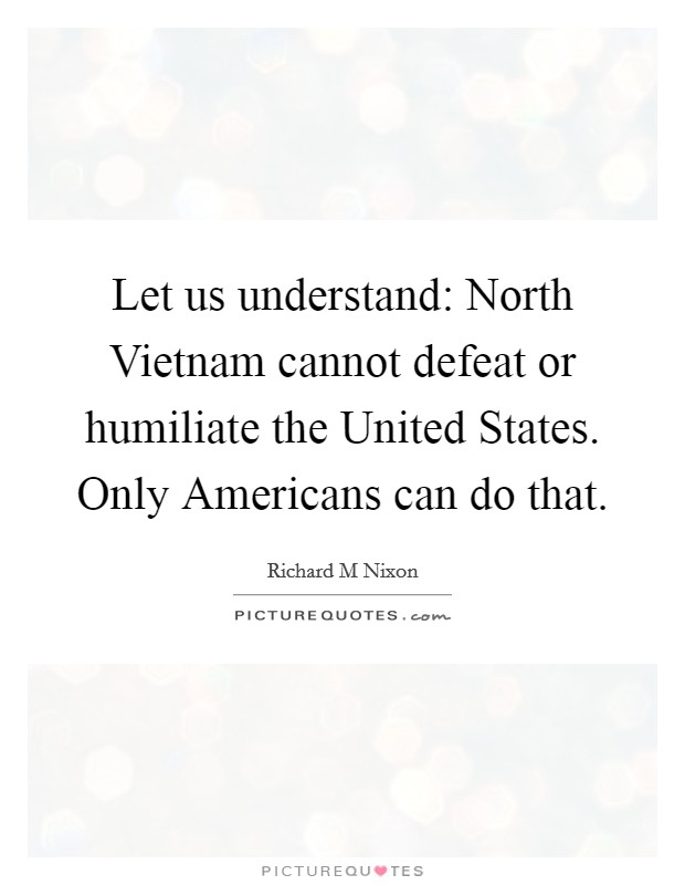 Let us understand: North Vietnam cannot defeat or humiliate the United States. Only Americans can do that Picture Quote #1