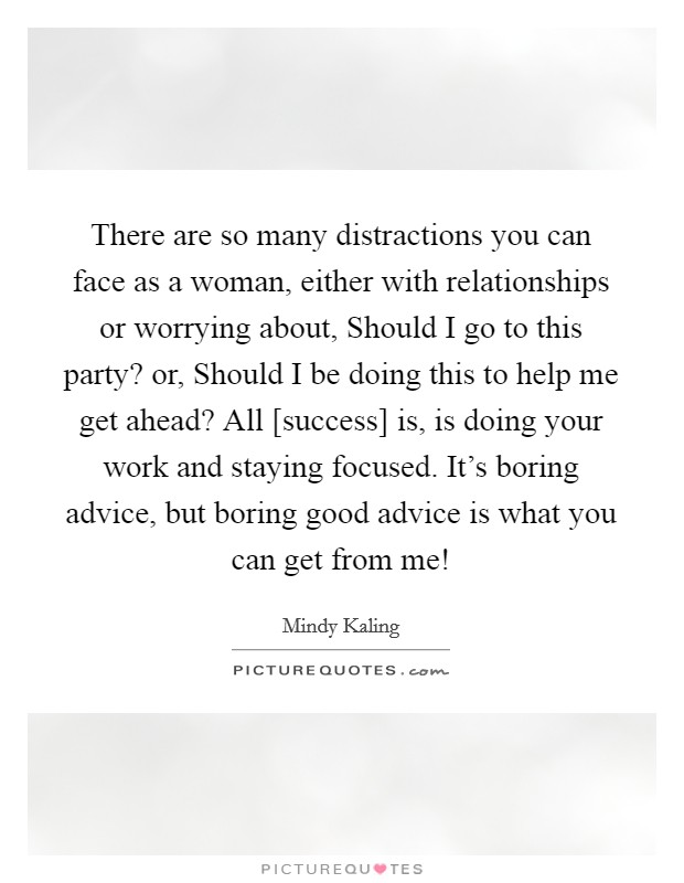 There are so many distractions you can face as a woman, either with relationships or worrying about, Should I go to this party? or, Should I be doing this to help me get ahead? All [success] is, is doing your work and staying focused. It's boring advice, but boring good advice is what you can get from me! Picture Quote #1