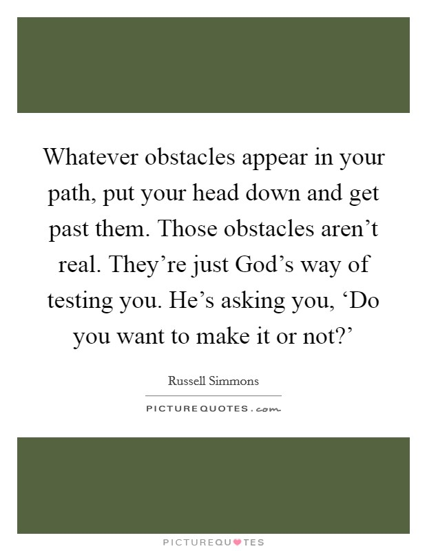Whatever obstacles appear in your path, put your head down and get past them. Those obstacles aren't real. They're just God's way of testing you. He's asking you, 'Do you want to make it or not?' Picture Quote #1