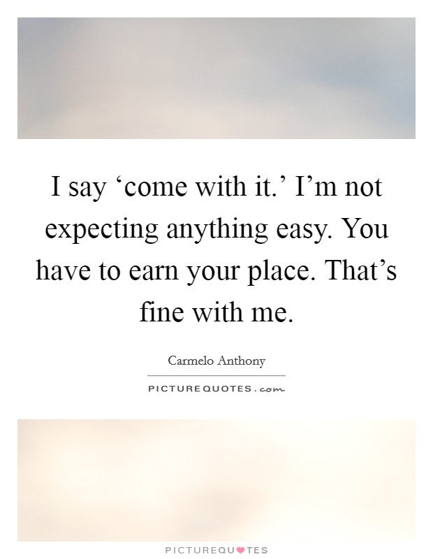 I say 'come with it.' I'm not expecting anything easy. You have to earn your place. That's fine with me Picture Quote #1