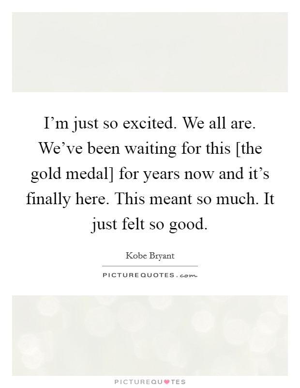 I'm just so excited. We all are. We've been waiting for this [the gold medal] for years now and it's finally here. This meant so much. It just felt so good Picture Quote #1