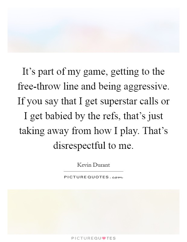 It's part of my game, getting to the free-throw line and being aggressive. If you say that I get superstar calls or I get babied by the refs, that's just taking away from how I play. That's disrespectful to me Picture Quote #1