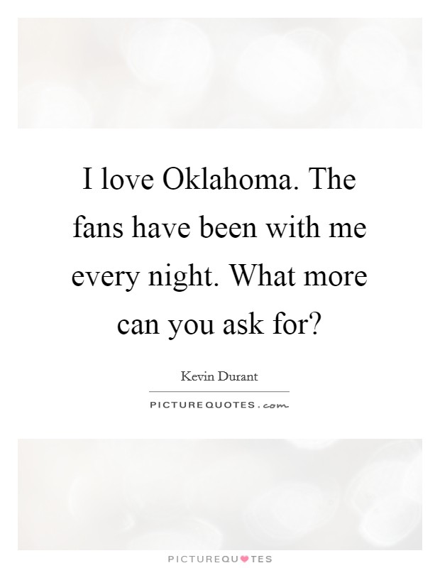 I love Oklahoma. The fans have been with me every night. What more can you ask for? Picture Quote #1