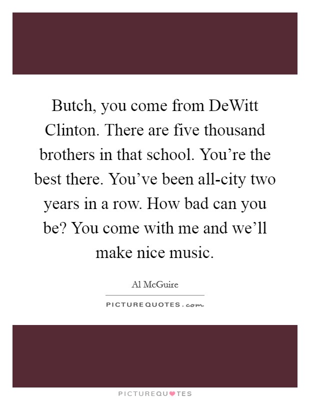 Butch, you come from DeWitt Clinton. There are five thousand brothers in that school. You're the best there. You've been all-city two years in a row. How bad can you be? You come with me and we'll make nice music Picture Quote #1