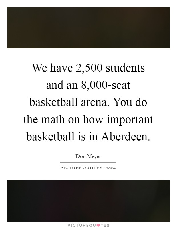 We have 2,500 students and an 8,000-seat basketball arena. You do the math on how important basketball is in Aberdeen Picture Quote #1