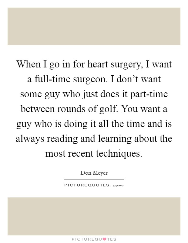 When I go in for heart surgery, I want a full-time surgeon. I don't want some guy who just does it part-time between rounds of golf. You want a guy who is doing it all the time and is always reading and learning about the most recent techniques Picture Quote #1