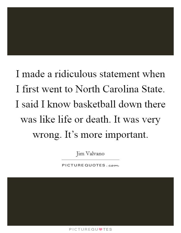 I made a ridiculous statement when I first went to North Carolina State. I said I know basketball down there was like life or death. It was very wrong. It's more important Picture Quote #1
