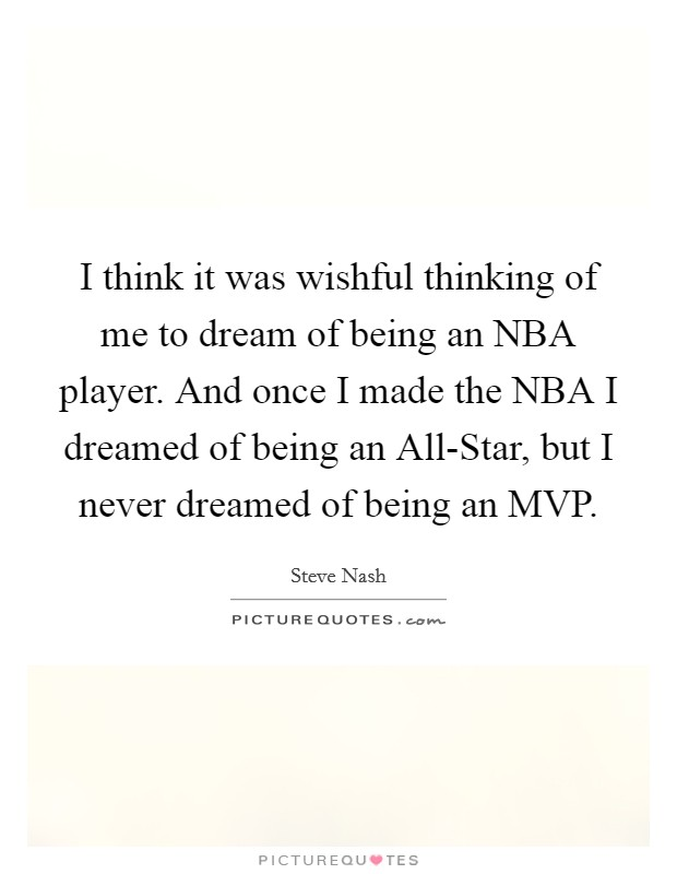 I think it was wishful thinking of me to dream of being an NBA player. And once I made the NBA I dreamed of being an All-Star, but I never dreamed of being an MVP Picture Quote #1