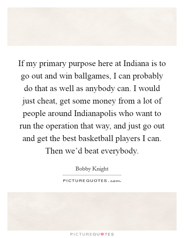 If my primary purpose here at Indiana is to go out and win ballgames, I can probably do that as well as anybody can. I would just cheat, get some money from a lot of people around Indianapolis who want to run the operation that way, and just go out and get the best basketball players I can. Then we'd beat everybody Picture Quote #1