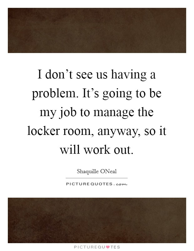 I don't see us having a problem. It's going to be my job to manage the locker room, anyway, so it will work out Picture Quote #1