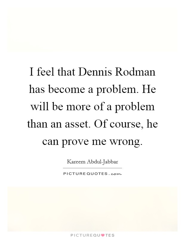 I feel that Dennis Rodman has become a problem. He will be more of a problem than an asset. Of course, he can prove me wrong Picture Quote #1