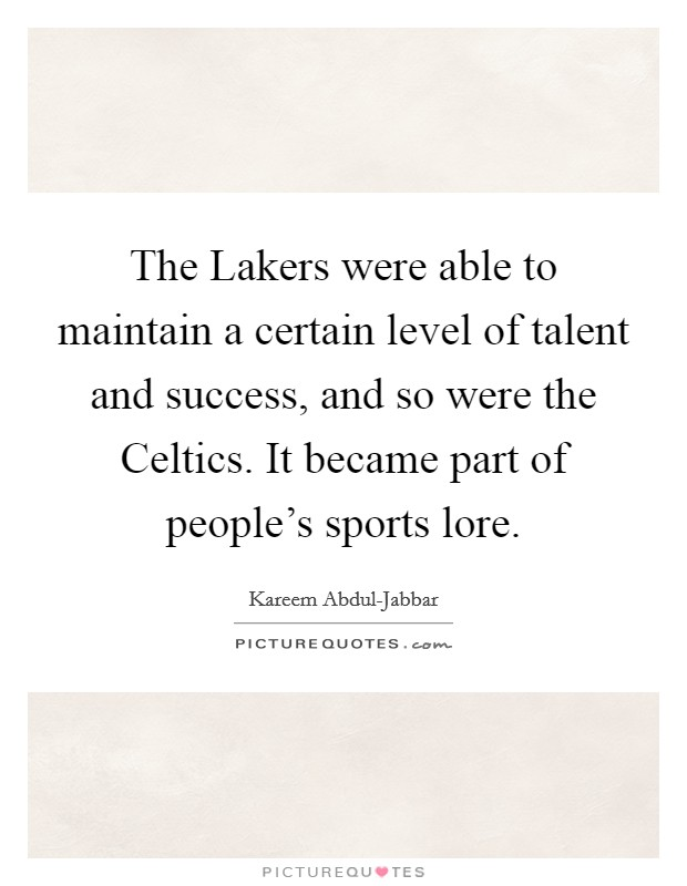 The Lakers were able to maintain a certain level of talent and success, and so were the Celtics. It became part of people's sports lore Picture Quote #1