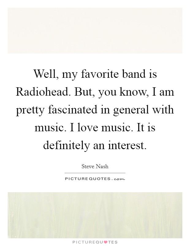 Well, my favorite band is Radiohead. But, you know, I am pretty fascinated in general with music. I love music. It is definitely an interest Picture Quote #1