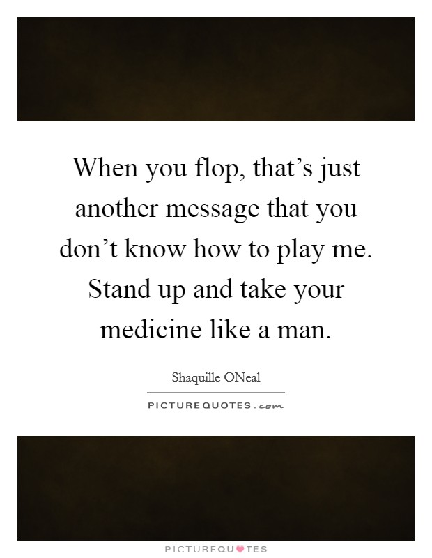When you flop, that's just another message that you don't know how to play me. Stand up and take your medicine like a man Picture Quote #1