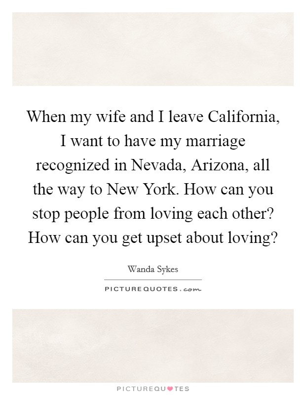 When my wife and I leave California, I want to have my marriage recognized in Nevada, Arizona, all the way to New York. How can you stop people from loving each other? How can you get upset about loving? Picture Quote #1