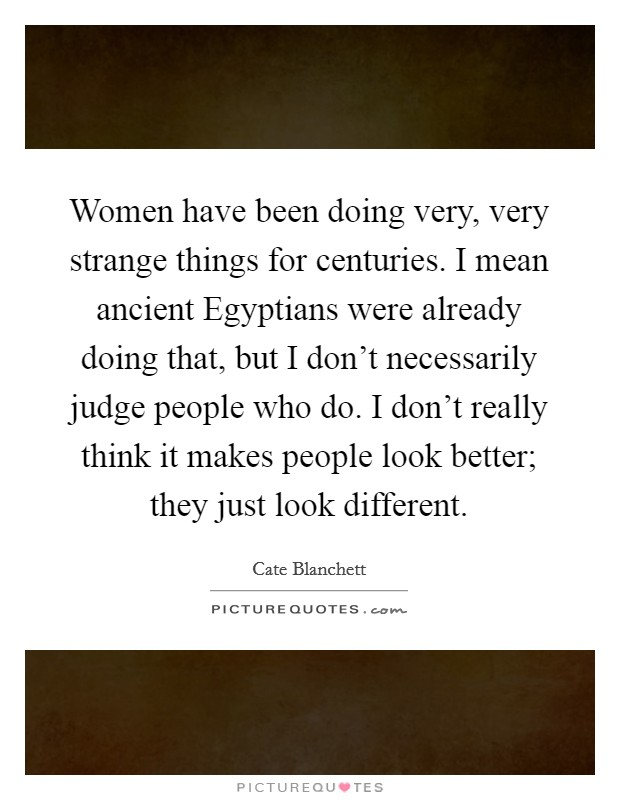 Women have been doing very, very strange things for centuries. I mean ancient Egyptians were already doing that, but I don't necessarily judge people who do. I don't really think it makes people look better; they just look different Picture Quote #1