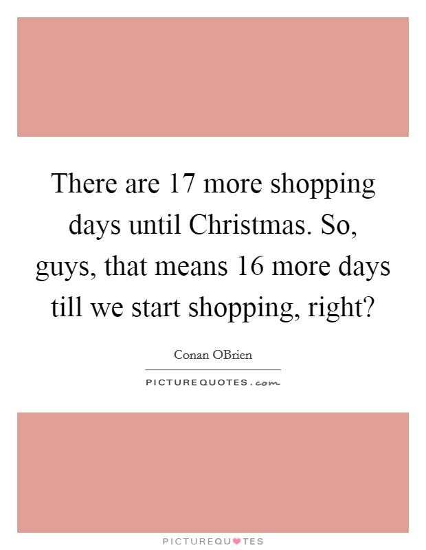 There are 17 more shopping days until Christmas. So, guys, that means 16 more days till we start shopping, right? Picture Quote #1