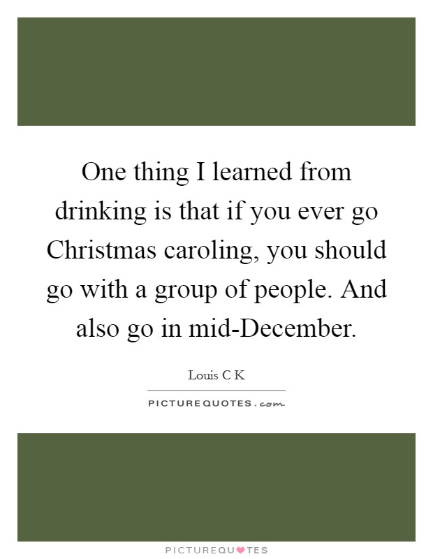 One thing I learned from drinking is that if you ever go Christmas caroling, you should go with a group of people. And also go in mid-December Picture Quote #1