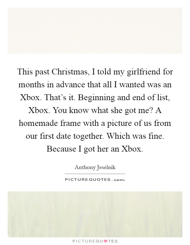 This past Christmas, I told my girlfriend for months in advance that all I wanted was an Xbox. That's it. Beginning and end of list, Xbox. You know what she got me? A homemade frame with a picture of us from our first date together. Which was fine. Because I got her an Xbox Picture Quote #1