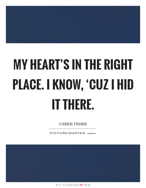 My heart's in the right place. I know, 'cuz I hid it there Picture Quote #1