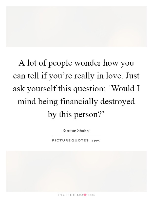 A lot of people wonder how you can tell if you're really in love. Just ask yourself this question: 'Would I mind being financially destroyed by this person?' Picture Quote #1