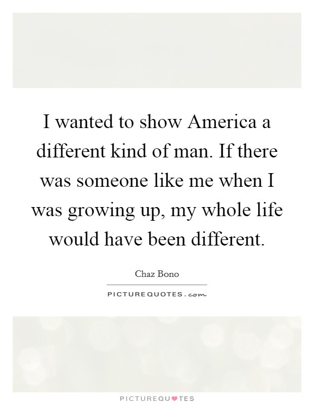 I wanted to show America a different kind of man. If there was someone like me when I was growing up, my whole life would have been different Picture Quote #1