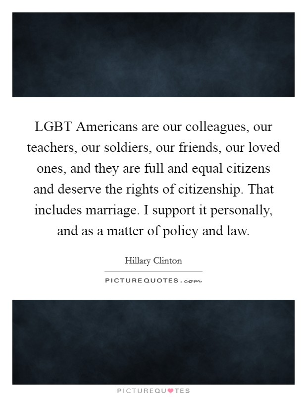 LGBT Americans are our colleagues, our teachers, our soldiers, our friends, our loved ones, and they are full and equal citizens and deserve the rights of citizenship. That includes marriage. I support it personally, and as a matter of policy and law Picture Quote #1