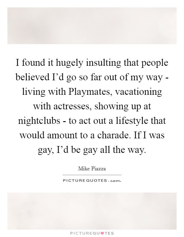 I found it hugely insulting that people believed I'd go so far out of my way - living with Playmates, vacationing with actresses, showing up at nightclubs - to act out a lifestyle that would amount to a charade. If I was gay, I'd be gay all the way Picture Quote #1