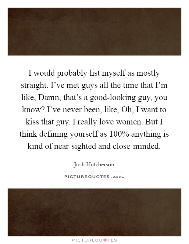 I would probably list myself as mostly straight. I've met guys all the time that I'm like, Damn, that's a good-looking guy, you know? I've never been, like, Oh, I want to kiss that guy. I really love women. But I think defining yourself as 100% anything is kind of near-sighted and close-minded Picture Quote #1