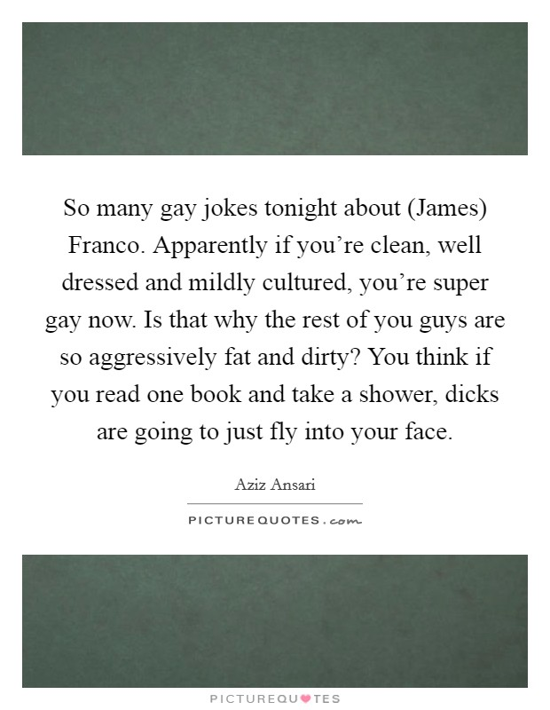 So many gay jokes tonight about (James) Franco. Apparently if you're clean, well dressed and mildly cultured, you're super gay now. Is that why the rest of you guys are so aggressively fat and dirty? You think if you read one book and take a shower, dicks are going to just fly into your face Picture Quote #1