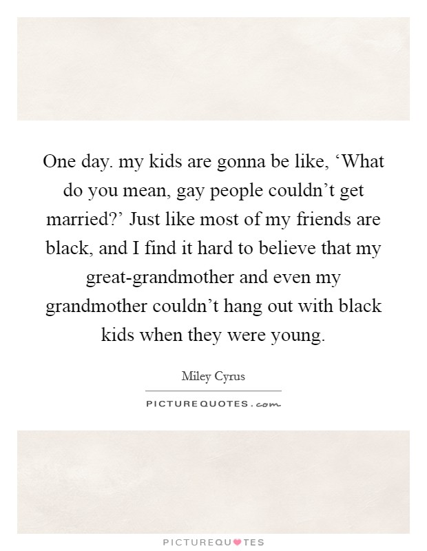 One day. my kids are gonna be like, 'What do you mean, gay people couldn't get married?' Just like most of my friends are black, and I find it hard to believe that my great-grandmother and even my grandmother couldn't hang out with black kids when they were young Picture Quote #1
