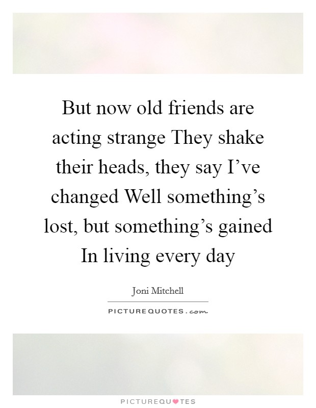 But now old friends are acting strange They shake their heads, they say I've changed Well something's lost, but something's gained In living every day Picture Quote #1