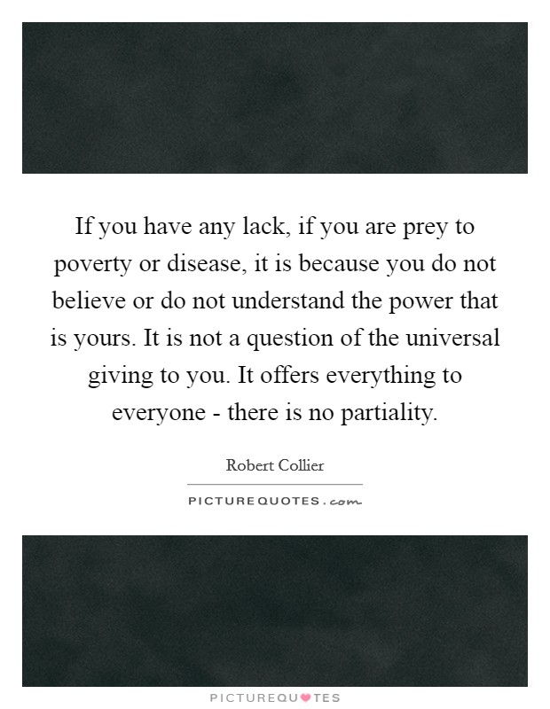 If you have any lack, if you are prey to poverty or disease, it is because you do not believe or do not understand the power that is yours. It is not a question of the universal giving to you. It offers everything to everyone - there is no partiality Picture Quote #1